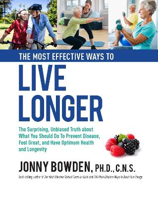 The Most Effective Ways to Live Longer: The Surprising, Unbiased Truth About What You Should Do to Prevent Disease, Feel Great, and Have Optimum Health and Longevity book