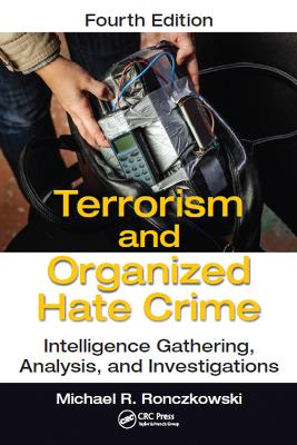Terrorism and Organized Hate Crime: Intelligence Gathering, Analysis and Investigations, Fourth Edition by Michael R. Ronczkowski