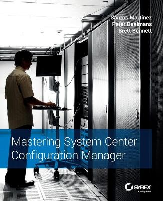Mastering System Center Configuration Manager by Santos Martinez