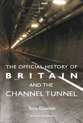 Official History of Britain and the Channel Tunnel by Prof. Dr. Terry Gourvish