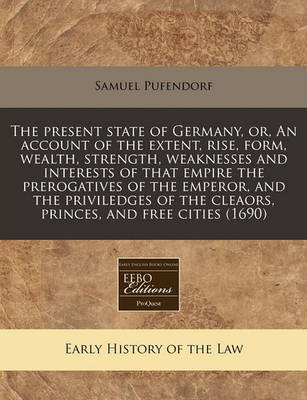 The Present State of Germany, Or, an Account of the Extent, Rise, Form, Wealth, Strength, Weaknesses and Interests of That Empire the Prerogatives of the Emperor, and the Priviledges of the Cleaors, Princes, and Free Cities (1690) by Samuel Pufendorf