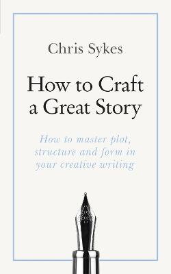 How to Craft a Great Story: How to master plot, structure and form in your creative writing by Chris Sykes