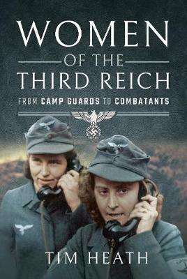 Women of the Third Reich: From Camp Guards to Combatants by Tim Heath