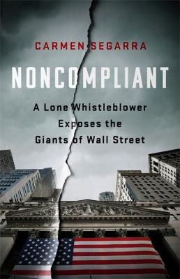 Noncompliant: A Lone Whistleblower Exposes the Giants of Wall Street by Carmen Segarra
