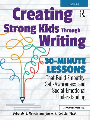 Creating Strong Kids Through Writing: 30-Minute Lessons That Build Empathy, Self-Awareness, and Social-Emotional by Deborah S. Delisle