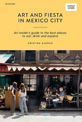 Art and Fiesta in Mexico City: An Insider's Guide to the Best Places to Eat, Drink and Explore by Cristina Alonso