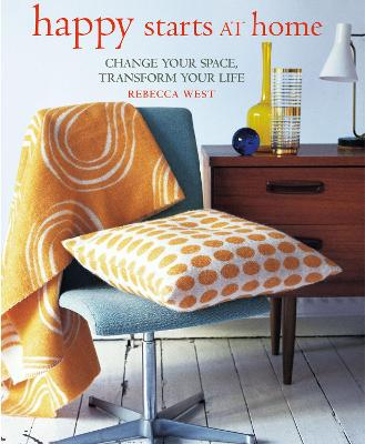 Happy Starts at Home: Change Your Space, Transform Your Life by Rebecca West