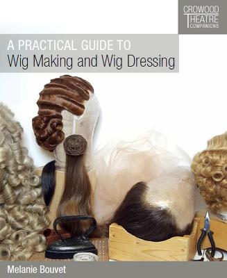 A Practical Guide to Wig Making and Wig Dressing by Melanie Bouvet