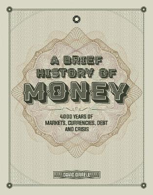 A Brief History of Money: 4000 Years of Markets, Currencies, Debt and Crisis by David Orrell