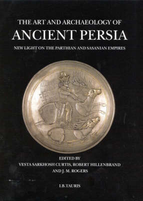 The Art and Archaeology of Ancient Persia by Vesta Sarkhosh Curtis