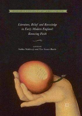 Literature, Belief and Knowledge in Early Modern England: Knowing Faith by Subha Mukherji