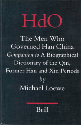 The Men Who Governed Han China: <i>Companion to</i> a Biographical Dictionary of the Qin, Former Han and Xin Periods by Michael Loewe