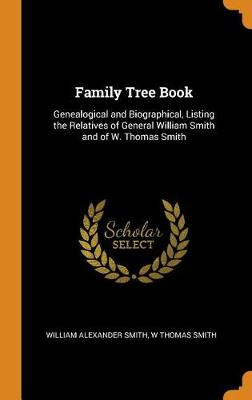 Family Tree Book: Genealogical and Biographical, Listing the Relatives of General William Smith and of W. Thomas Smith book