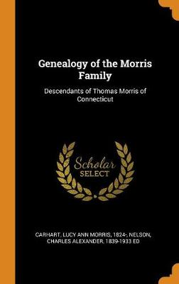 Genealogy of the Morris Family: Descendants of Thomas Morris of Connecticut by Lucy Ann Morris Carhart