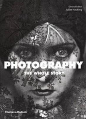 Photography: The Whole Story by Juliet Hacking