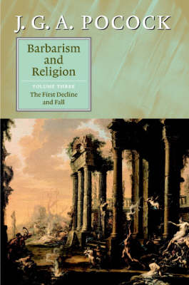 Barbarism and Religion: Volume 3, The First Decline and Fall by J. G. A. Pocock