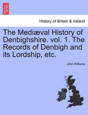 Medi Val History of Denbighshire. Vol. 1. the Records of Denbigh and Its Lordship, Etc. by Professor John Williams