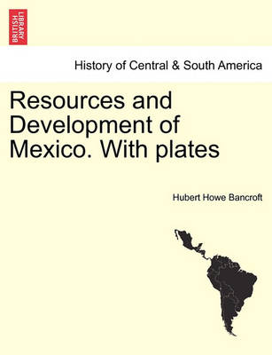 Resources and Development of Mexico. with Plates by Hubert Howe Bancroft