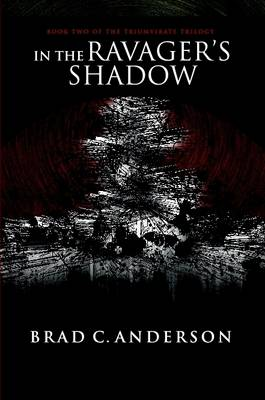In the Ravager's Shadow: Book Two of the Triumvirate Trilogy by Brad C Anderson