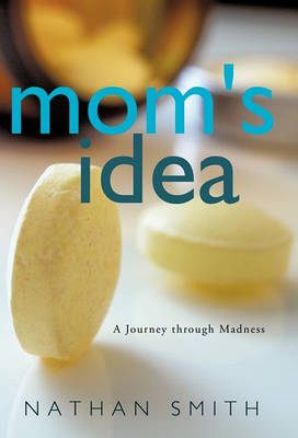Mom's Idea: A Journey Through Madness by Nathan Smith