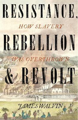 Resistance, Rebellion & Revolt: How Slavery Was Overthrown by Professor James Walvin