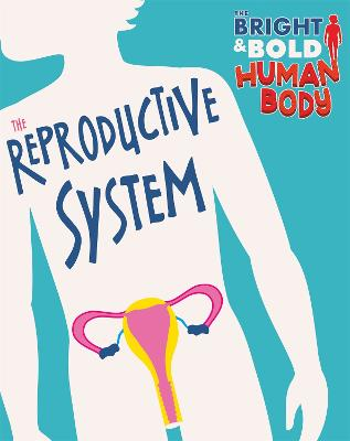 The Bright and Bold Human Body: The Reproductive System by Sonya Newland