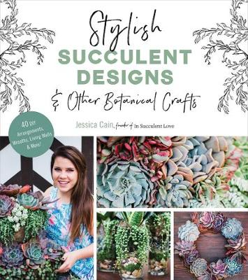 Stylish Succulent Designs: & Other Botanical Crafts by Jessica Cain