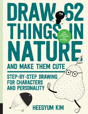 Draw 62 Things in Nature and Make Them Cute: Step-by-Step Drawing for Characters and Personality - For Artists, Cartoonists, and Doodlers by Heegyum Kim