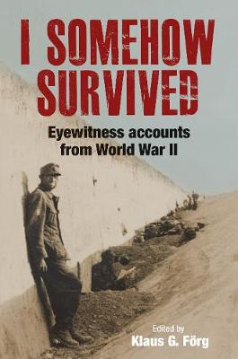 I Somehow Survived: Eyewitness Accounts from World War II by Klaus G Forg