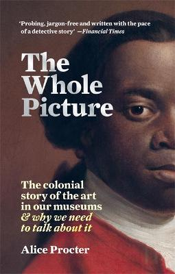 The Whole Picture: The colonial story of the art in our museums & why we need to talk about it by Alice Procter