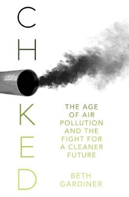 Choked: The Age of Air Pollution and the Fight for a Cleaner Future by Beth Gardiner