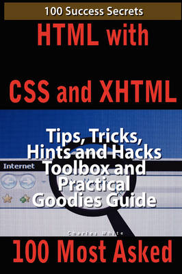 HTML with CSS and XHTML 100 Success Secrets, Tips, Tricks, Hints and Hacks Toolbox and Practical Goodies Guide by MD Charles White
