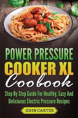 Power Pressure Cooker XL Cookbook: Step By Step Guide For Healthy, Easy And Delicious Electric Pressure Recipes by John Carter