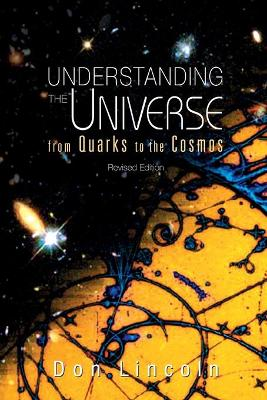 Understanding The Universe: From Quarks To Cosmos (Revised Edition) by Donald Lincoln