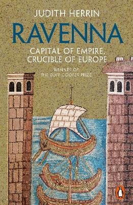 Ravenna: Capital of Empire, Crucible of Europe by Judith Herrin