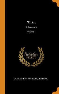 Titan: A Romance; Volume 1 by Charles Timothy Brooks