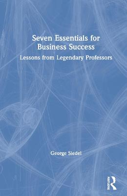 Seven Essentials for Business Success: Lessons from Legendary Professors book