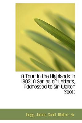 A Tour in the Highlands in 1803; A Series of Letters, Addressed to Sir Walter Scott by Hogg James