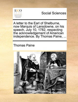 A Letter to the Earl of Shelburne, Now Marquis of Lansdowne, on His Speech, July 10, 1782, Respecting the Acknowledgement of American Independence. by Thomas Paine, by Thomas Paine