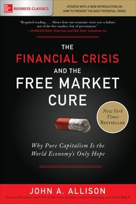 The Financial Crisis and the Free Market Cure: Why Pure Capitalism is the World Economy's Only Hope by John A. Allison