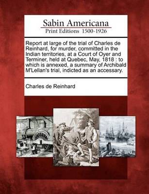 Report at Large of the Trial of Charles de Reinhard, for Murder, Committed in the Indian Territories, at a Court of Oyer and Terminer, Held at Quebec, May, 1818: To Which Is Annexed, a Summary of Archibald M'Lellan's Trial, Indicted as an Accessary. by Charles De Reinhard