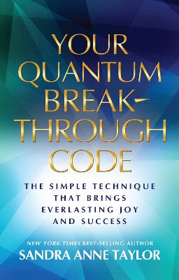 Your Quantum Breakthrough Code: the Simple Technique That Brings Everlasting Joy and Success by Sandra Anne Taylor