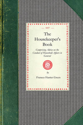 Housekeeper's Book: Comprising Advice on the Conduct of Household Affairs in General; And Particular Directions for the Preservation of Furniture, Bedding, &c. for the Laying in and Preserving of Provisions; With a Complete Collection of Receipts for Economical Domestic Cooke book