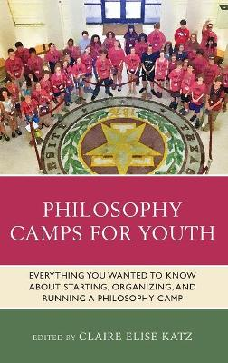 Philosophy Camps for Youth: Everything You Wanted to Know about Starting, Organizing, and Running a Philosophy Camp by Claire Elise Katz