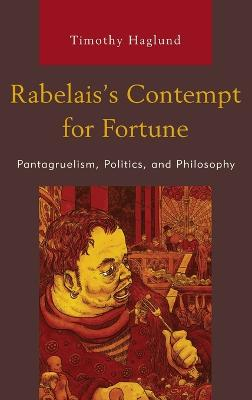 Rabelais's Contempt for Fortune: Pantagruelism, Politics, and Philosophy by Timothy Haglund