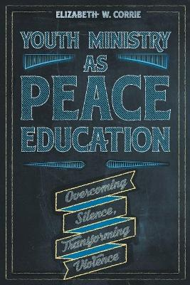 Youth Ministry as Peace Education: Overcoming Silence, Transforming Violence book