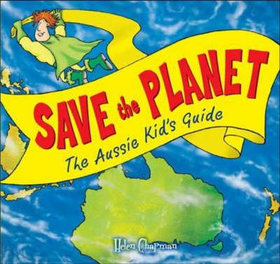 Save the Planet: The Aussie Kid's Guide by Helen Chapman
