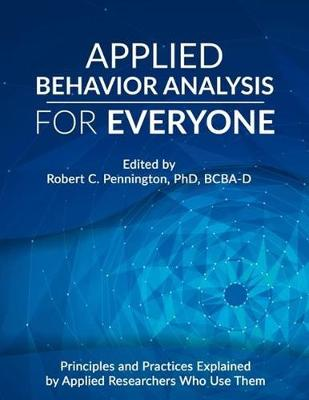 Applied Behavior Analysis for Everyone: Principles and Practices Explained by Applied Researchers Who Use Them by Robert C. Pennington