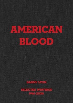 Danny Lyon: American Blood: Selected Writings 1961-2020 by Danny Lyon