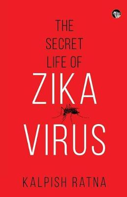 The Secret Life of Zika Virus by Kalpish Ratna
